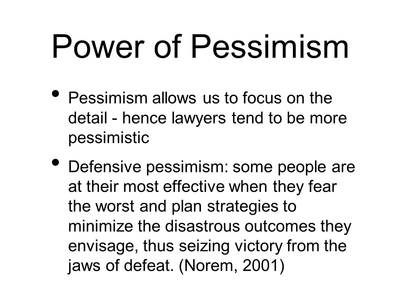 Power of Pessimism Pessimism allows us to focus on the detail - hence lawyers tend to be more pessimistic Defensive pessimism: some people are at their most effective when they fear the worst and plan strategies to minimize the disastrous outcomes they envisage, thus seizing victory from the jaws of defeat.