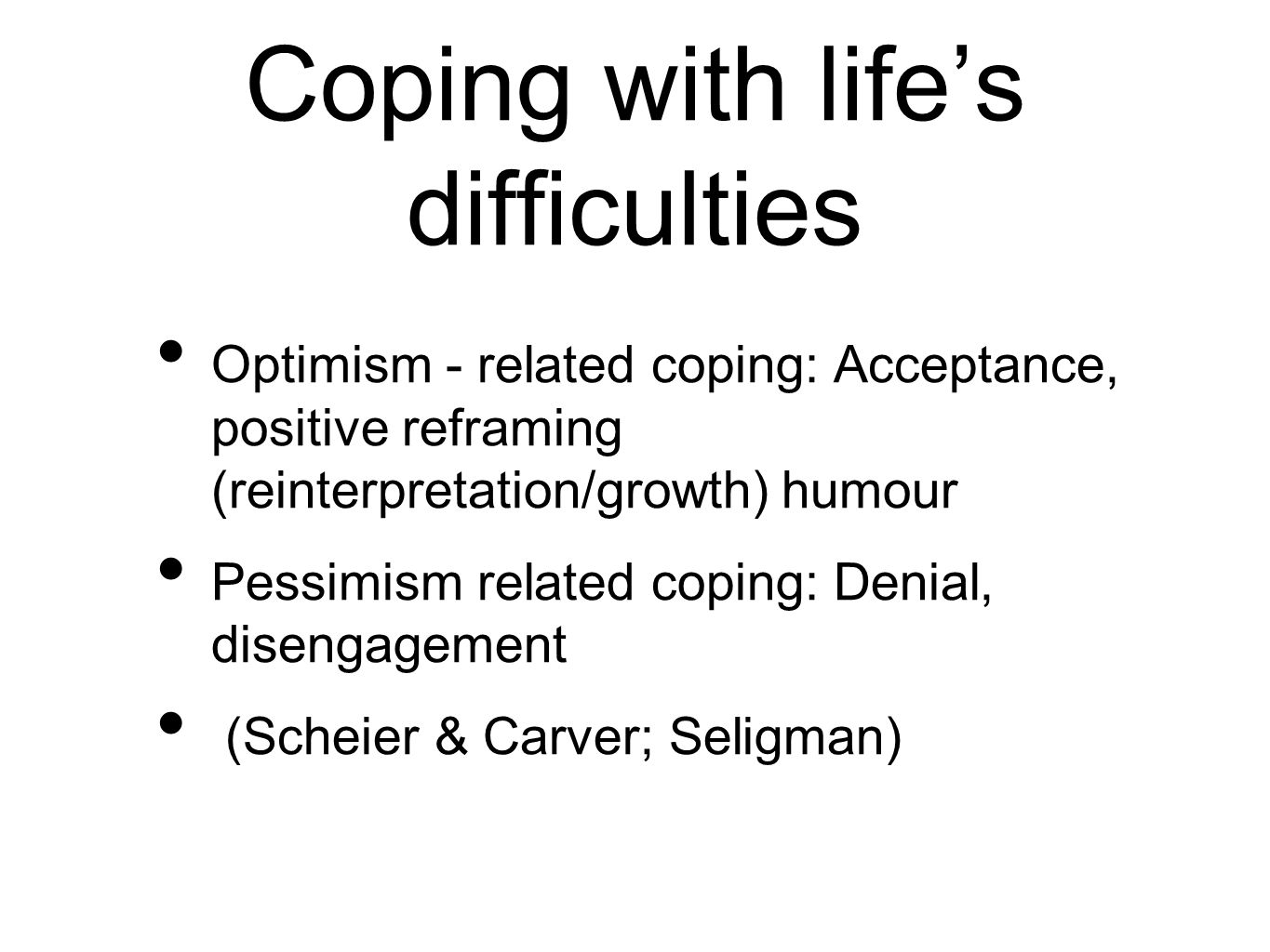 Coping with life's difficulties Optimism - related coping: Acceptance, positive reframing (reinterpretation/growth) humour Pessimism related coping: Denial, disengagement (Scheier & Carver; Seligman)