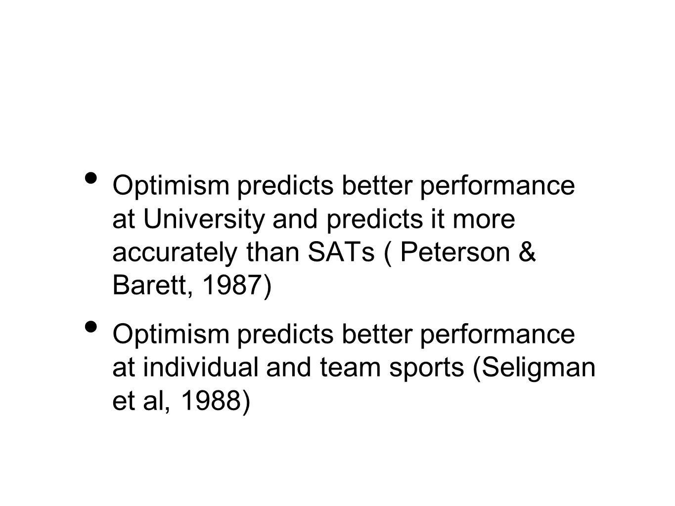 Optimism predicts better performance at University and predicts it more accurately than SATs ( Peterson & Barett, 1987) Optimism predicts better performance at individual and team sports (Seligman et al, 1988)