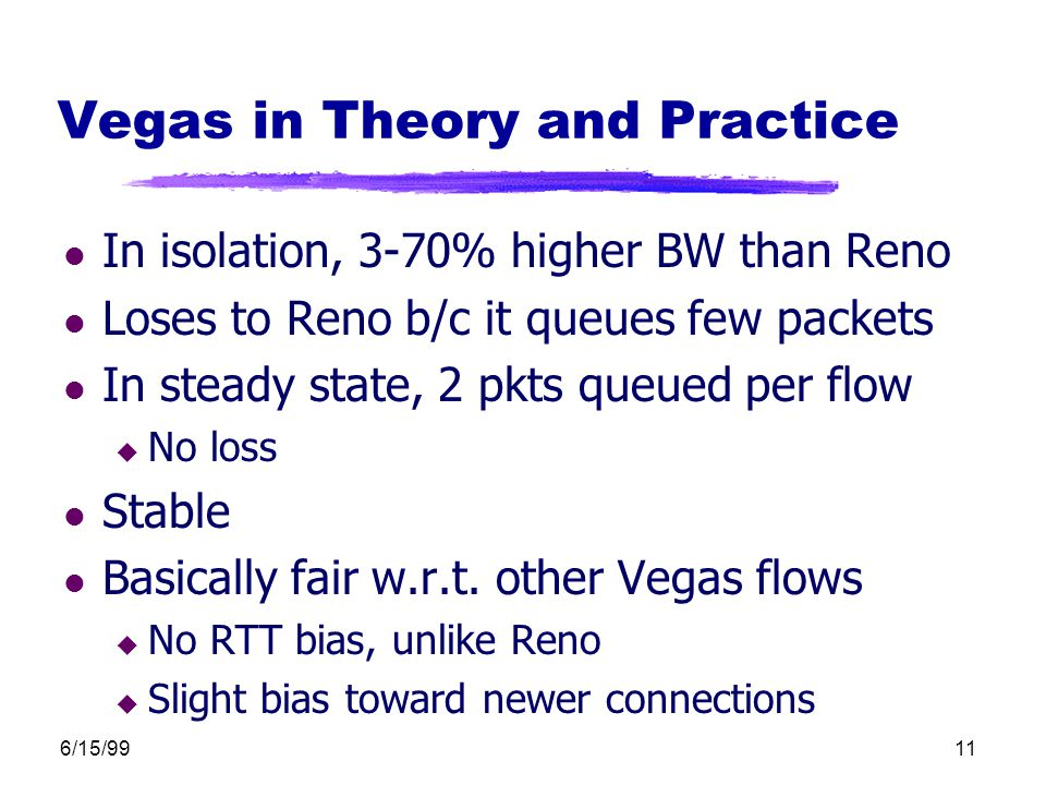 6/15/9911 Vegas in Theory and Practice l In isolation, 3-70% higher BW than Reno l Loses to Reno b/c it queues few packets l In steady state, 2 pkts queued per flow u No loss l Stable l Basically fair w.r.t.