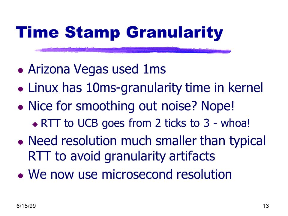 6/15/9913 Time Stamp Granularity l Arizona Vegas used 1ms l Linux has 10ms-granularity time in kernel l Nice for smoothing out noise.