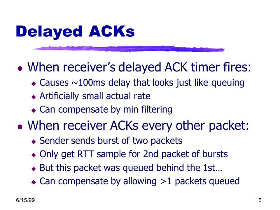 6/15/9915 Delayed ACKs l When receiver's delayed ACK timer fires: u Causes ~100ms delay that looks just like queuing u Artificially small actual rate u Can compensate by min filtering l When receiver ACKs every other packet: u Sender sends burst of two packets u Only get RTT sample for 2nd packet of bursts u But this packet was queued behind the 1st… u Can compensate by allowing >1 packets queued