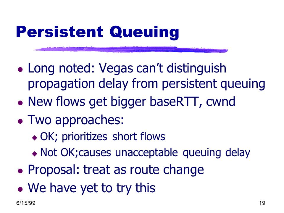 6/15/9919 Persistent Queuing l Long noted: Vegas can't distinguish propagation delay from persistent queuing l New flows get bigger baseRTT, cwnd l Two approaches: u OK; prioritizes short flows u Not OK;causes unacceptable queuing delay l Proposal: treat as route change l We have yet to try this