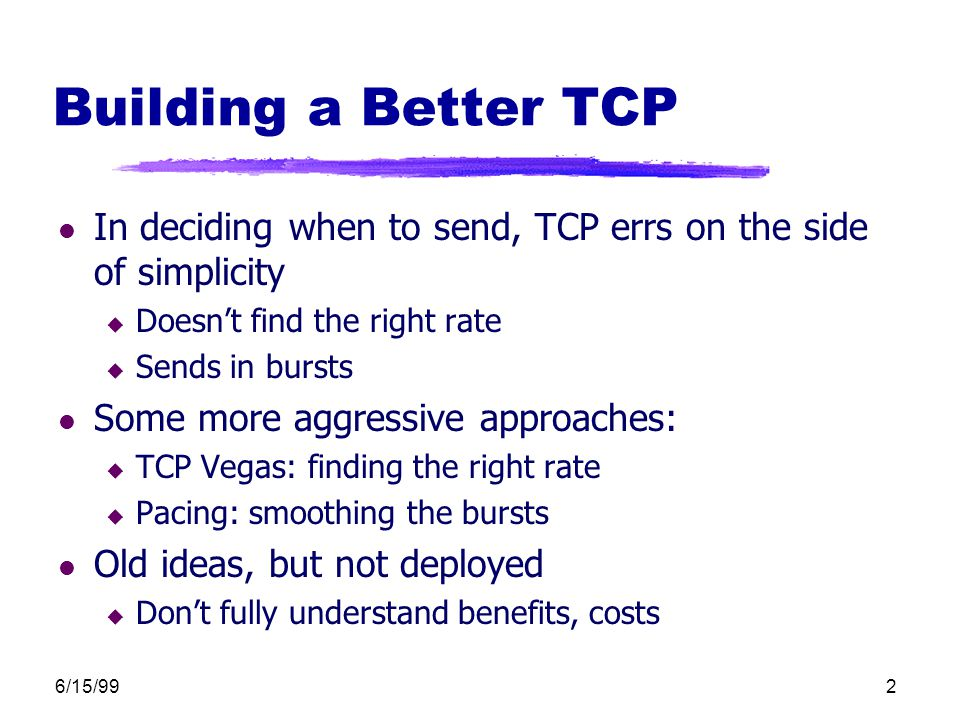 6/15/992 Building a Better TCP l In deciding when to send, TCP errs on the side of simplicity u Doesn't find the right rate u Sends in bursts l Some m