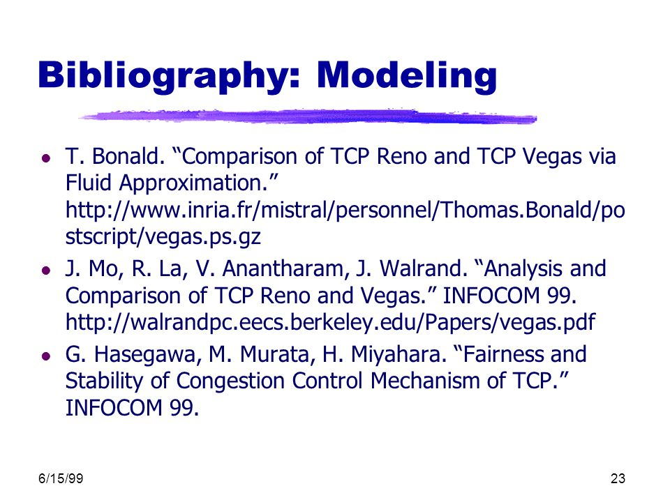 "6/15/9923 Bibliography: Modeling l T. Bonald. ""Comparison of TCP Reno and TCP Vegas via Fluid Approximation."" http://www.inria.fr/mistral/personnel/Th"