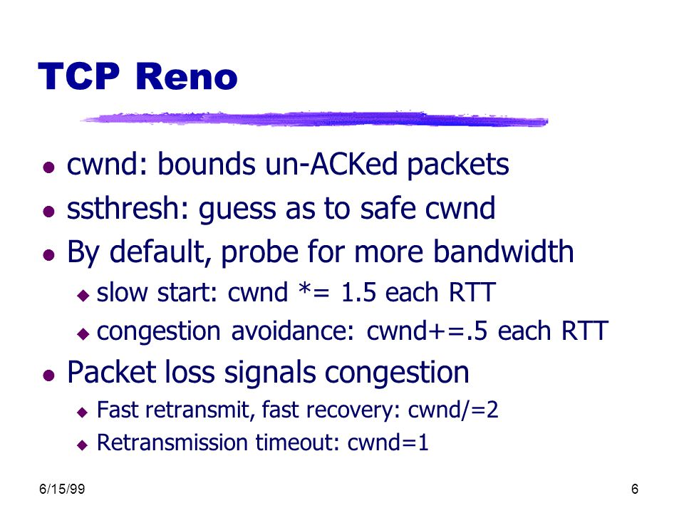 6/15/996 TCP Reno l cwnd: bounds un-ACKed packets l ssthresh: guess as to safe cwnd l By default, probe for more bandwidth u slow start: cwnd *= 1.5 each RTT u congestion avoidance: cwnd+=.5 each RTT l Packet loss signals congestion u Fast retransmit, fast recovery: cwnd/=2 u Retransmission timeout: cwnd=1