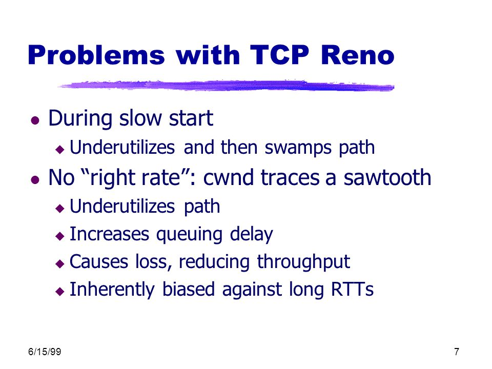 6/15/997 Problems with TCP Reno l During slow start u Underutilizes and then swamps path l No right rate : cwnd traces a sawtooth u Underutilizes path u Increases queuing delay u Causes loss, reducing throughput u Inherently biased against long RTTs