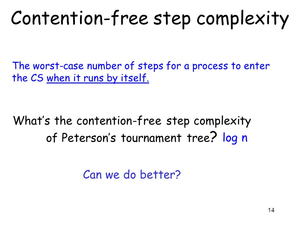 14 Contention-free step complexity The worst-case number of steps for a process to enter the CS when it runs by itself. What's the contention-free ste