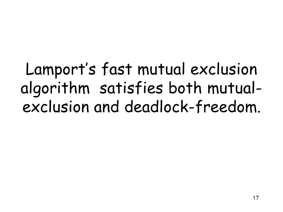 17 Lamport's fast mutual exclusion algorithm satisfies both mutual- exclusion and deadlock-freedom.