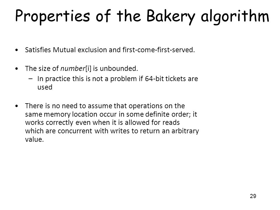 29 Properties of the Bakery algorithm Satisfies Mutual exclusion and first-come-first-served.