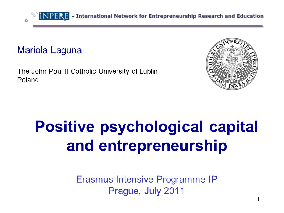 1 Positive psychological capital and entrepreneurship Erasmus Intensive Programme IP Prague, July 2011 Mariola Laguna The John Paul II Catholic University of Lublin Poland