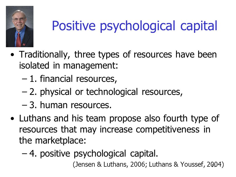 11 Positive psychological capital Traditionally, three types of resources have been isolated in management: –1.