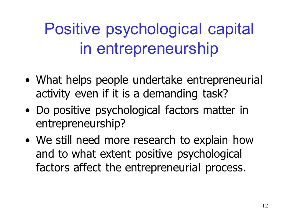 12 Positive psychological capital in entrepreneurship What helps people undertake entrepreneurial activity even if it is a demanding task.