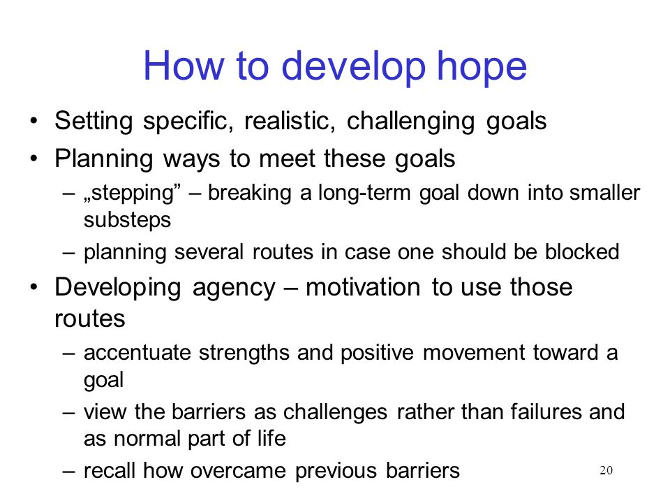 "20 How to develop hope Setting specific, realistic, challenging goals Planning ways to meet these goals –""stepping – breaking a long-term goal down into smaller substeps –planning several routes in case one should be blocked Developing agency – motivation to use those routes –accentuate strengths and positive movement toward a goal –view the barriers as challenges rather than failures and as normal part of life –recall how overcame previous barriers"