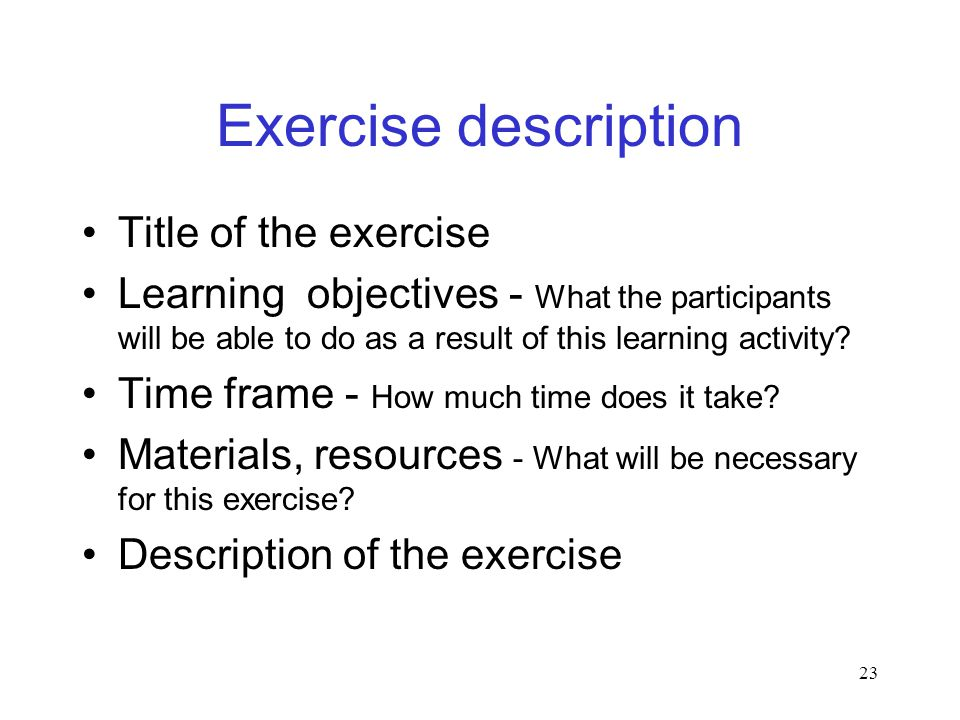 23 Exercise description Title of the exercise Learning objectives - What the participants will be able to do as a result of this learning activity.