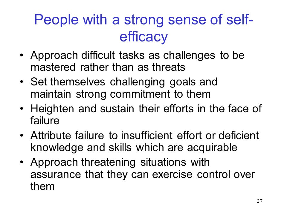 27 People with a strong sense of self- efficacy Approach difficult tasks as challenges to be mastered rather than as threats Set themselves challenging goals and maintain strong commitment to them Heighten and sustain their efforts in the face of failure Attribute failure to insufficient effort or deficient knowledge and skills which are acquirable Approach threatening situations with assurance that they can exercise control over them
