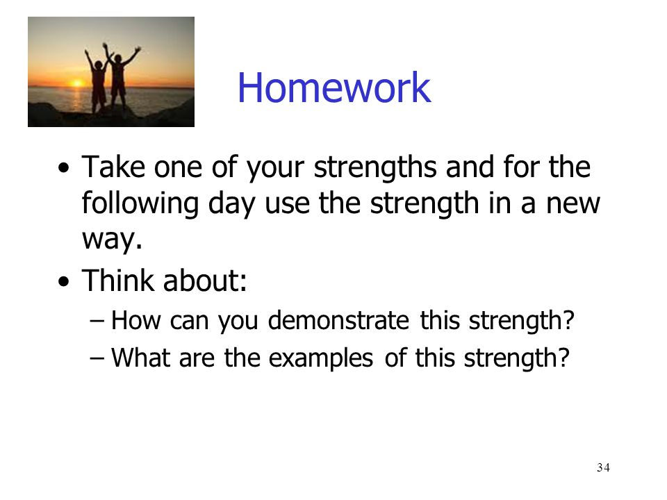 34 Homework Take one of your strengths and for the following day use the strength in a new way.