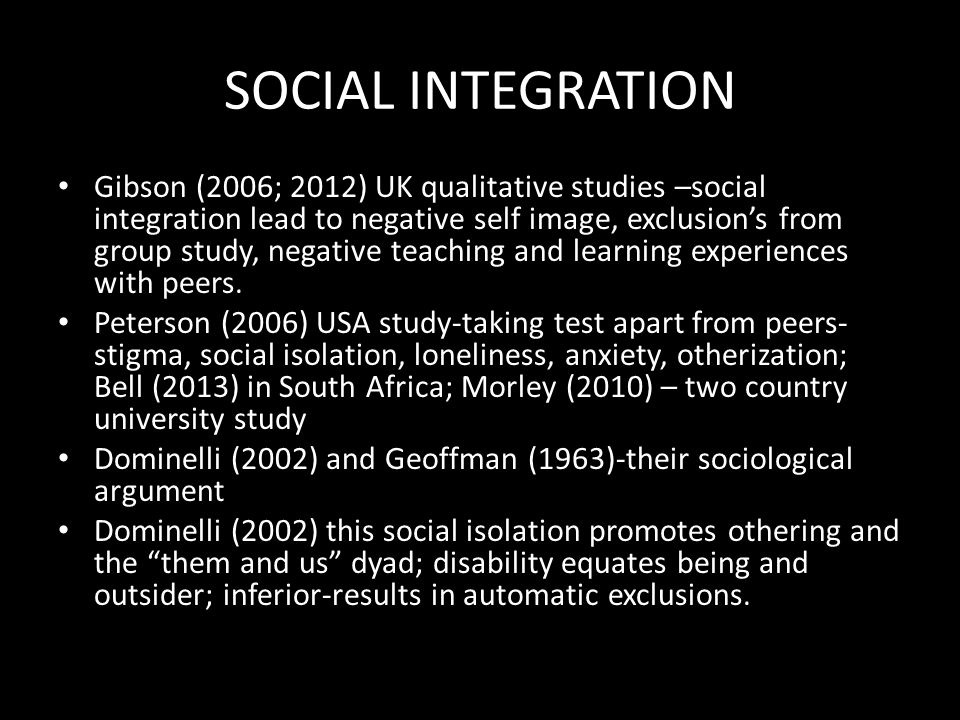 SOCIAL INTEGRATION Gibson (2006; 2012) UK qualitative studies –social integration lead to negative self image, exclusion's from group study, negative