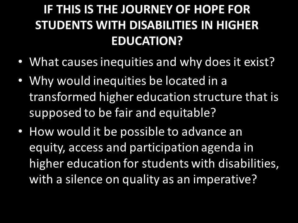 IF THIS IS THE JOURNEY OF HOPE FOR STUDENTS WITH DISABILITIES IN HIGHER EDUCATION? What causes inequities and why does it exist? Why would inequities