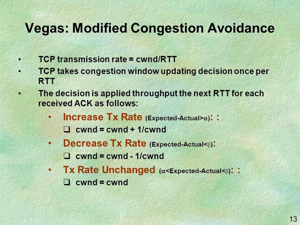 13 Vegas: Modified Congestion Avoidance TCP transmission rate = cwnd/RTT TCP takes congestion window updating decision once per RTT The decision is applied throughput the next RTT for each received ACK as follows: Increase Tx Rate (Expected-Actual>  ) : :  cwnd = cwnd + 1/cwnd Decrease Tx Rate (Expected-Actual<  ) :  cwnd = cwnd - 1/cwnd Tx Rate Unchanged (  <Expected-Actual<  ) : :  cwnd = cwnd