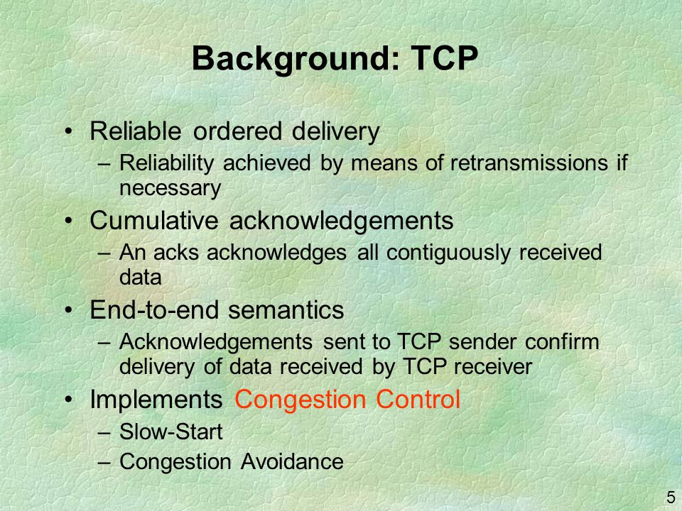 5 Background: TCP Reliable ordered delivery –Reliability achieved by means of retransmissions if necessary Cumulative acknowledgements –An acks acknowledges all contiguously received data End-to-end semantics –Acknowledgements sent to TCP sender confirm delivery of data received by TCP receiver Implements Congestion Control –Slow-Start –Congestion Avoidance