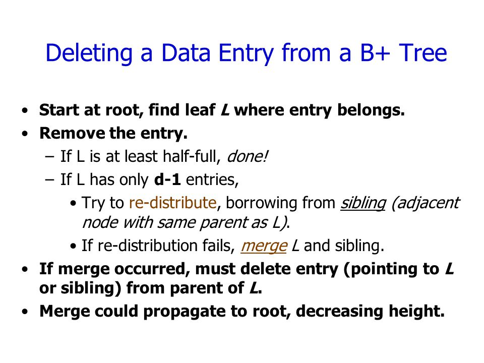 Deleting a Data Entry from a B+ Tree Start at root, find leaf L where entry belongs.