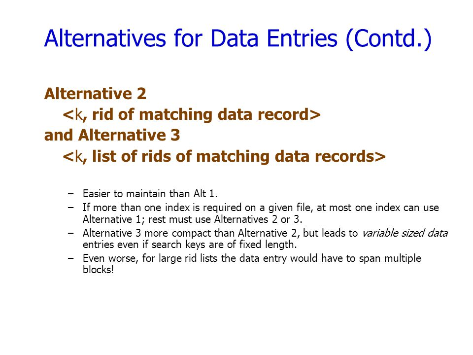 Alternatives for Data Entries (Contd.) Alternative 2 and Alternative 3 –Easier to maintain than Alt 1.