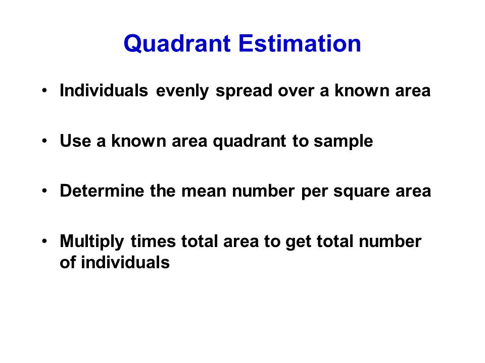 Quadrant Estimation Individuals evenly spread over a known area Use a known area quadrant to sample Determine the mean number per square area Multiply times total area to get total number of individuals