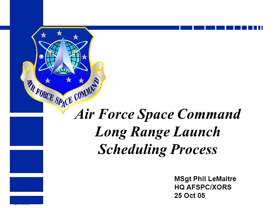 HQ AFSPC/XORS Air Force Space Command Long Range Launch Scheduling Process MSgt Phil LeMaitre HQ AFSPC/XORS 25 Oct 05