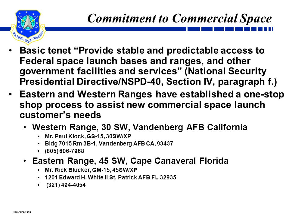HQ AFSPC/XORS Commitment to Commercial Space Basic tenet Provide stable and predictable access to Federal space launch bases and ranges, and other government facilities and services (National Security Presidential Directive/NSPD-40, Section IV, paragraph f.) Eastern and Western Ranges have established a one-stop shop process to assist new commercial space launch customer's needs Western Range, 30 SW, Vandenberg AFB California Mr.