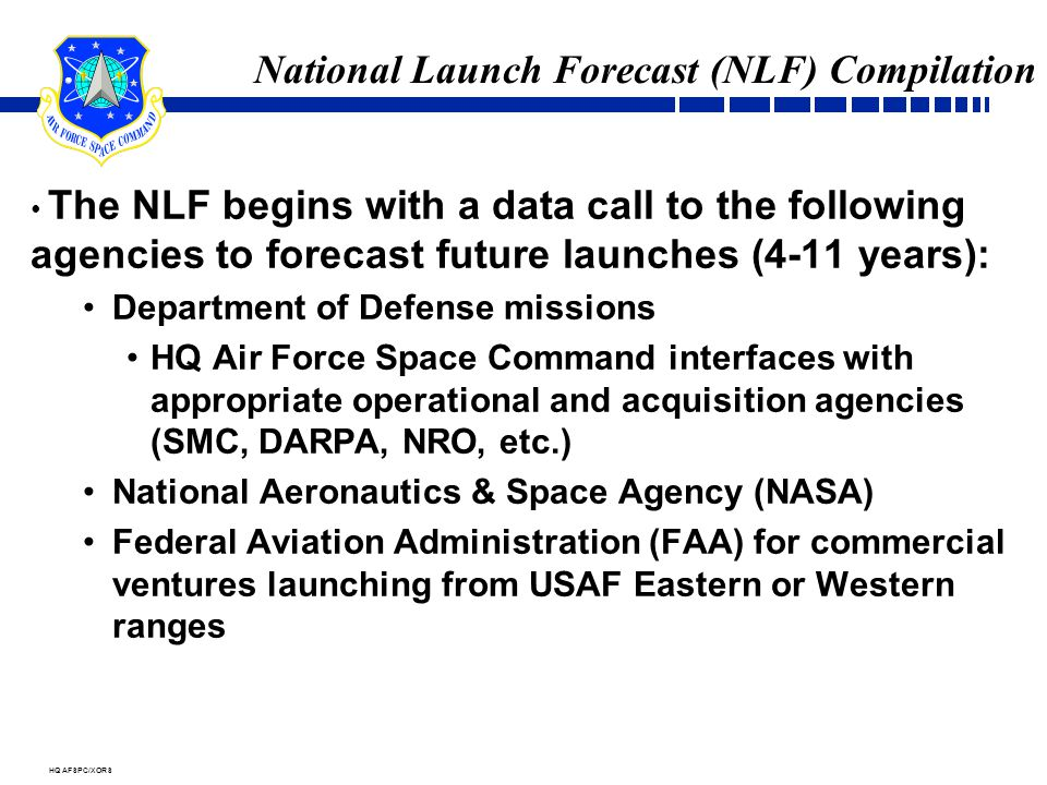 HQ AFSPC/XORS National Launch Forecast (NLF) Compilation The NLF begins with a data call to the following agencies to forecast future launches (4-11 years): Department of Defense missions HQ Air Force Space Command interfaces with appropriate operational and acquisition agencies (SMC, DARPA, NRO, etc.) National Aeronautics & Space Agency (NASA) Federal Aviation Administration (FAA) for commercial ventures launching from USAF Eastern or Western ranges