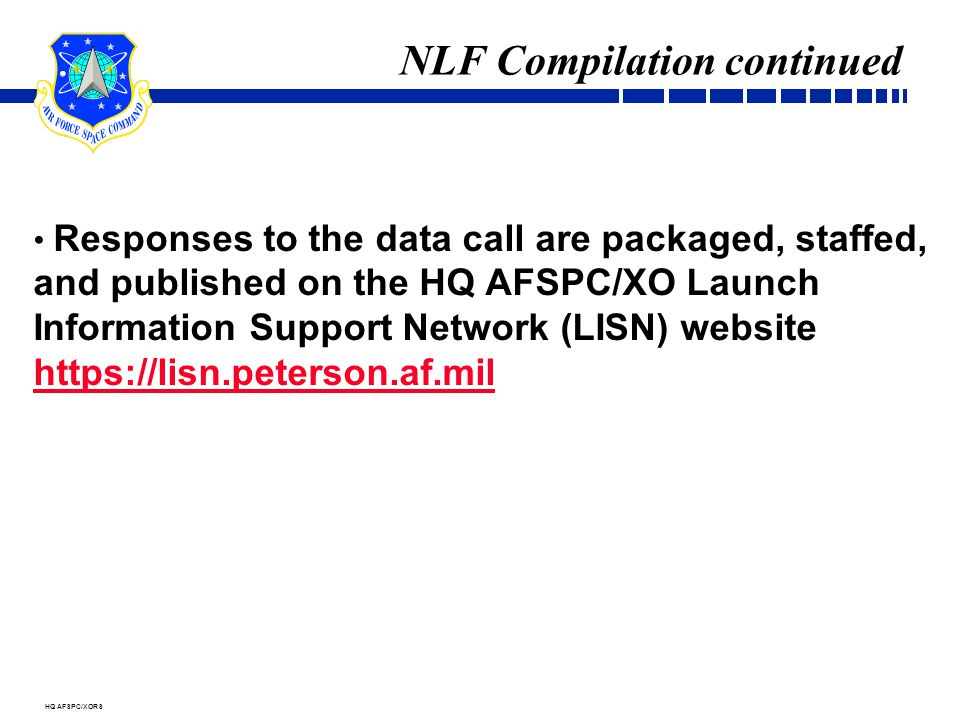 HQ AFSPC/XORS NLF Compilation continued Responses to the data call are packaged, staffed, and published on the HQ AFSPC/XO Launch Information Support Network (LISN) website https://lisn.peterson.af.mil https://lisn.peterson.af.mil