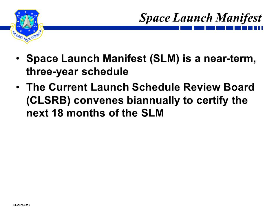 HQ AFSPC/XORS Space Launch Manifest Space Launch Manifest (SLM) is a near-term, three-year schedule The Current Launch Schedule Review Board (CLSRB) convenes biannually to certify the next 18 months of the SLM