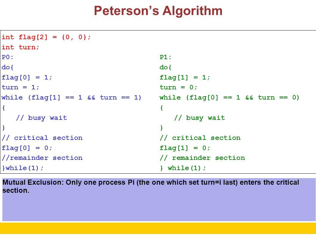 4 Peterson's Algorithm int flag[2] = {0, 0}; int turn; P0: do{ flag[0] = 1; turn = 1; while (flag[1] == 1 && turn == 1) { // busy wait } // critical section flag[0] = 0; //remainder section }while(1); P1: do{ flag[1] = 1; turn = 0; while (flag[0] == 1 && turn == 0) { // busy wait } // critical section flag[1] = 0; // remainder section } while(1); Progress: If process P1 is not in critical section then flag[1] = 0.