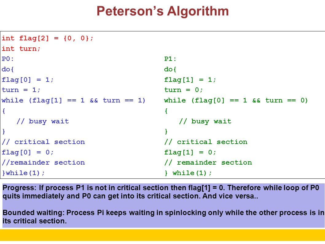 5 Peterson's Algorithm int flag[2] = {0, 0}; int turn; P0: do{ flag[0] = 1; turn = 1; while (flag[1] == 1 && turn == 1) { // busy wait } // critical section flag[0] = 0; //remainder section }while(1); P1: do{ flag[1] = 1; turn = 0; while (flag[0] == 1 && turn == 0) { // busy wait } // critical section flag[1] = 0; // remainder section } while(1); Uses spinlocking for waiting.