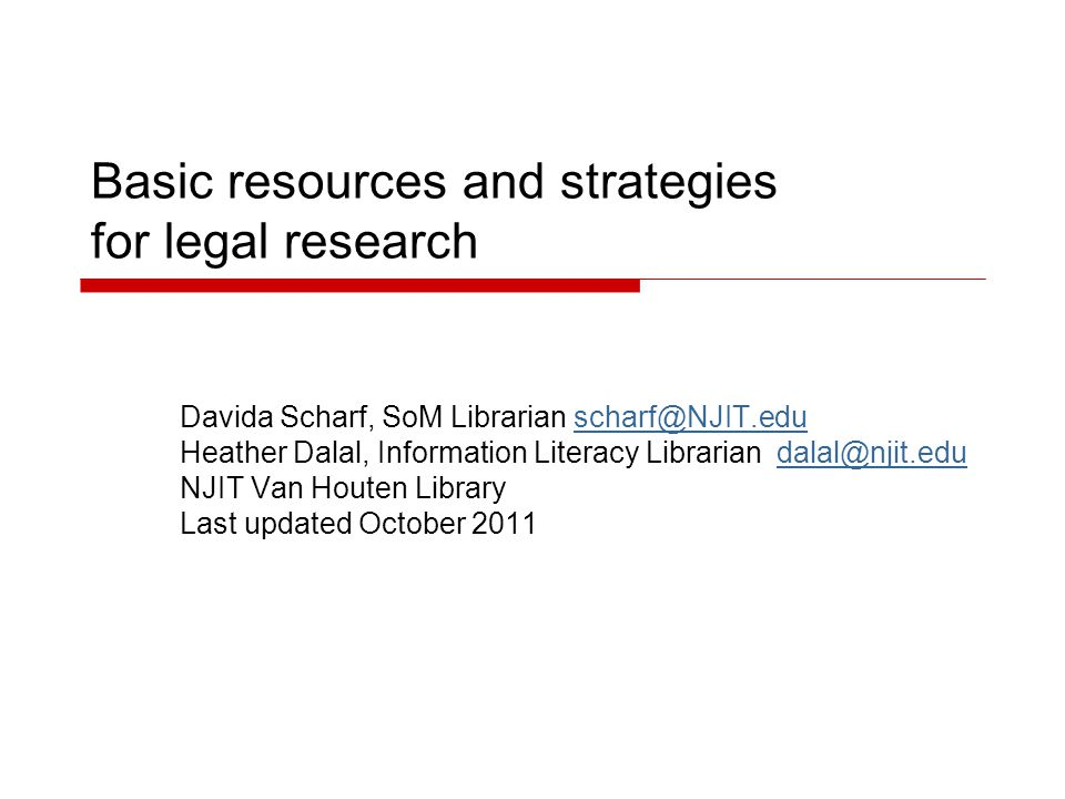 Basic resources and strategies for legal research Davida Scharf, SoM Librarian scharf@NJIT.eduscharf@NJIT.edu Heather Dalal, Information Literacy Librarian dalal@njit.edudalal@njit.edu NJIT Van Houten Library Last updated October 2011