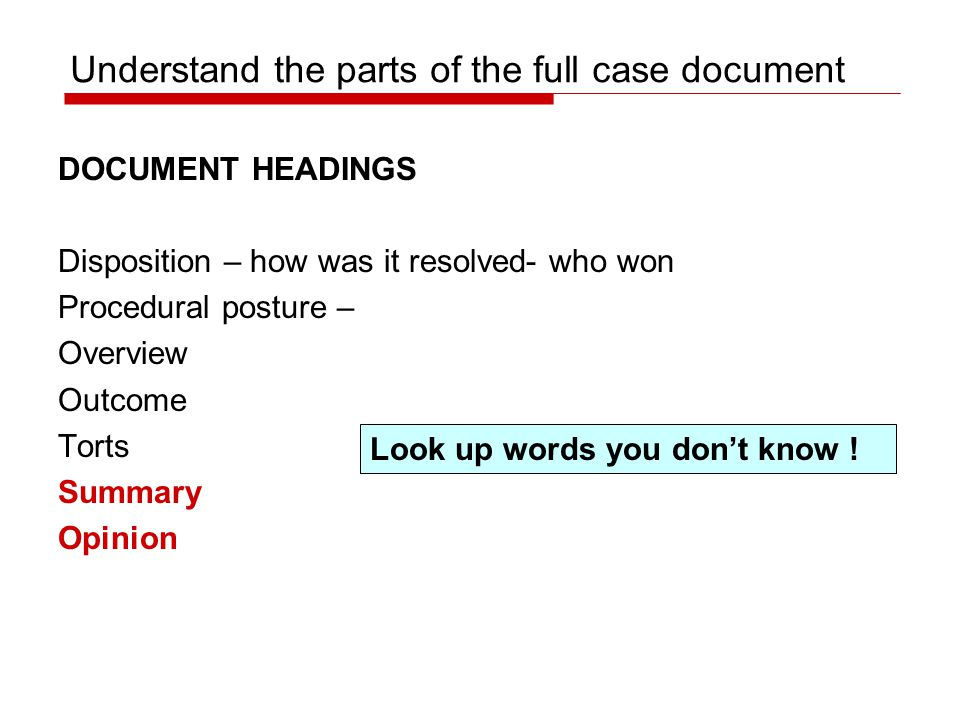 Understand the parts of the full case document DOCUMENT HEADINGS Disposition – how was it resolved- who won Procedural posture – Overview Outcome Torts Summary Opinion Look up words you don't know !