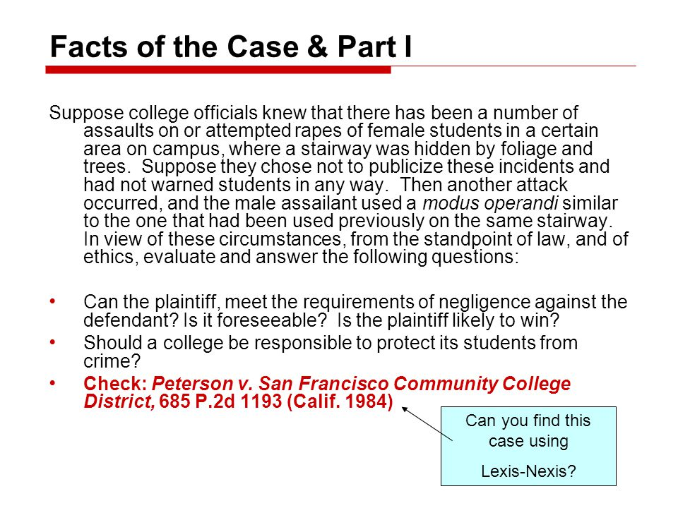 Facts of the Case & Part I Suppose college officials knew that there has been a number of assaults on or attempted rapes of female students in a certain area on campus, where a stairway was hidden by foliage and trees.
