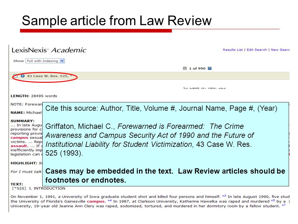 Sample article from Law Review Cite this source: Author, Title, Volume #, Journal Name, Page #, (Year) Griffaton, Michael C., Forewarned is Forearmed: The Crime Awareness and Campus Security Act of 1990 and the Future of Institutional Liability for Student Victimization, 43 Case W.