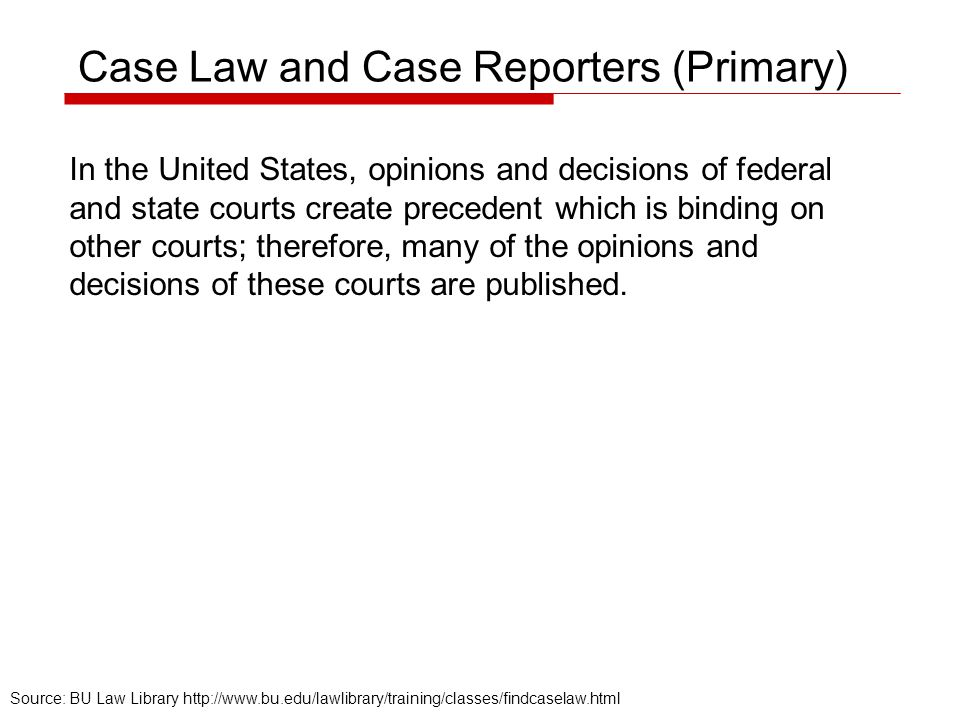 Case Law and Case Reporters (Primary) In the United States, opinions and decisions of federal and state courts create precedent which is binding on ot