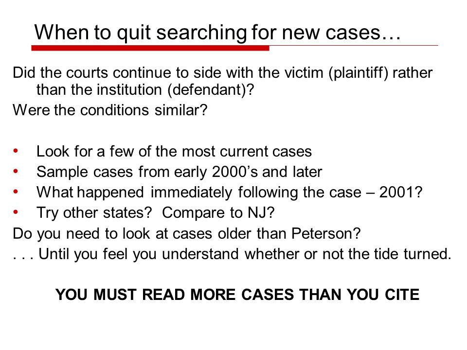 When to quit searching for new cases… Did the courts continue to side with the victim (plaintiff) rather than the institution (defendant)? Were the co