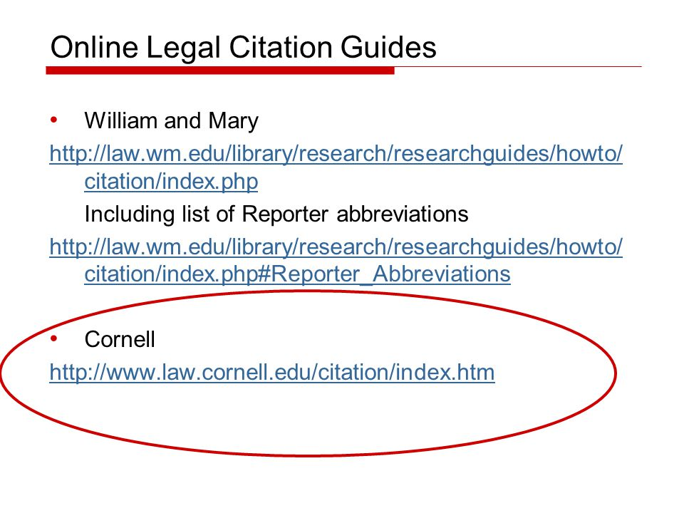 Online Legal Citation Guides William and Mary http://law.wm.edu/library/research/researchguides/howto/ citation/index.php Including list of Reporter abbreviations http://law.wm.edu/library/research/researchguides/howto/ citation/index.php#Reporter_Abbreviations Cornell http://www.law.cornell.edu/citation/index.htm