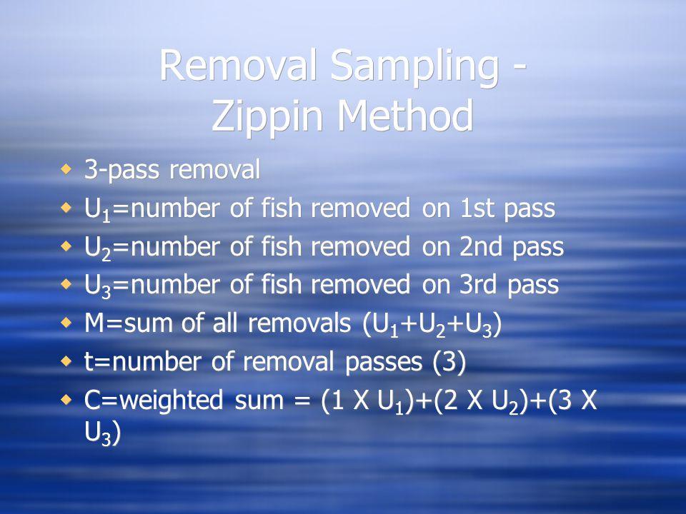 Removal Sampling - Zippin Method  3-pass removal  U 1 =number of fish removed on 1st pass  U 2 =number of fish removed on 2nd pass  U 3 =number of fish removed on 3rd pass  M=sum of all removals (U 1 +U 2 +U 3 )  t=number of removal passes (3)  C=weighted sum = (1 X U 1 )+(2 X U 2 )+(3 X U 3 )  3-pass removal  U 1 =number of fish removed on 1st pass  U 2 =number of fish removed on 2nd pass  U 3 =number of fish removed on 3rd pass  M=sum of all removals (U 1 +U 2 +U 3 )  t=number of removal passes (3)  C=weighted sum = (1 X U 1 )+(2 X U 2 )+(3 X U 3 )