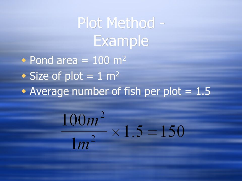 Plot Method - Example  Pond area = 100 m 2  Size of plot = 1 m 2  Average number of fish per plot = 1.5  Pond area = 100 m 2  Size of plot = 1 m 2  Average number of fish per plot = 1.5