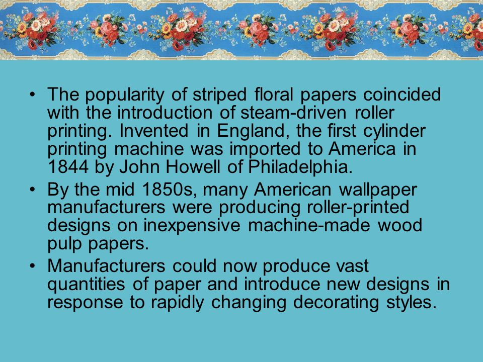 The popularity of striped floral papers coincided with the introduction of steam-driven roller printing.