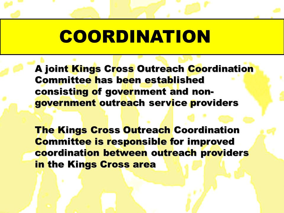 COORDINATION A joint Kings Cross Outreach Coordination Committee has been established consisting of government and non- government outreach service pr
