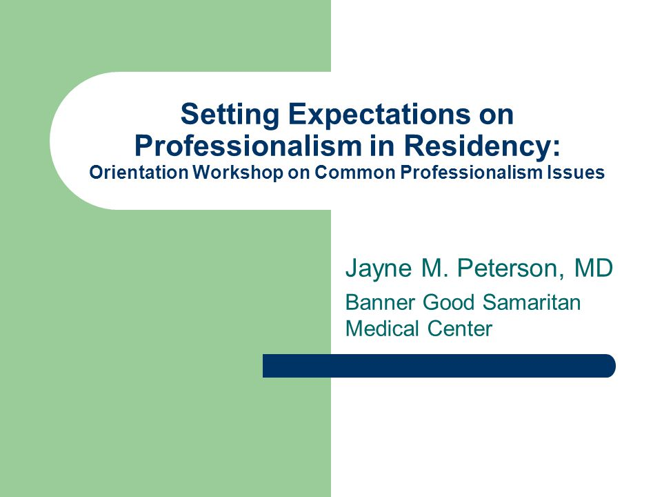 Professionalism in Residency One of 6 Core Competencies required for board certification by the ABIM Traditionally difficult to define, to measure and to teach Unwritten rules only discovered when you make a mistake References Medical Professionalism.