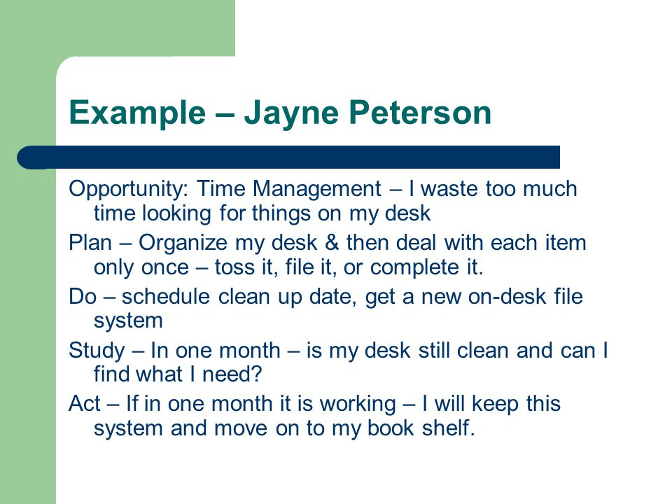 Example – Jayne Peterson Opportunity: Time Management – I waste too much time looking for things on my desk Plan – Organize my desk & then deal with each item only once – toss it, file it, or complete it.