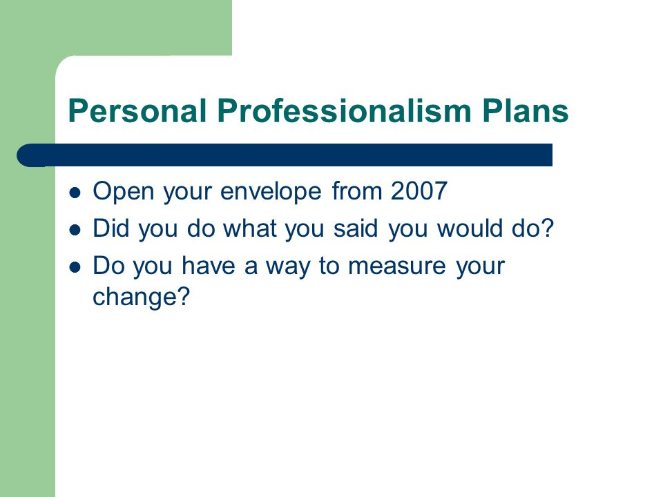 Personal Professionalism Plans Open your envelope from 2007 Did you do what you said you would do.