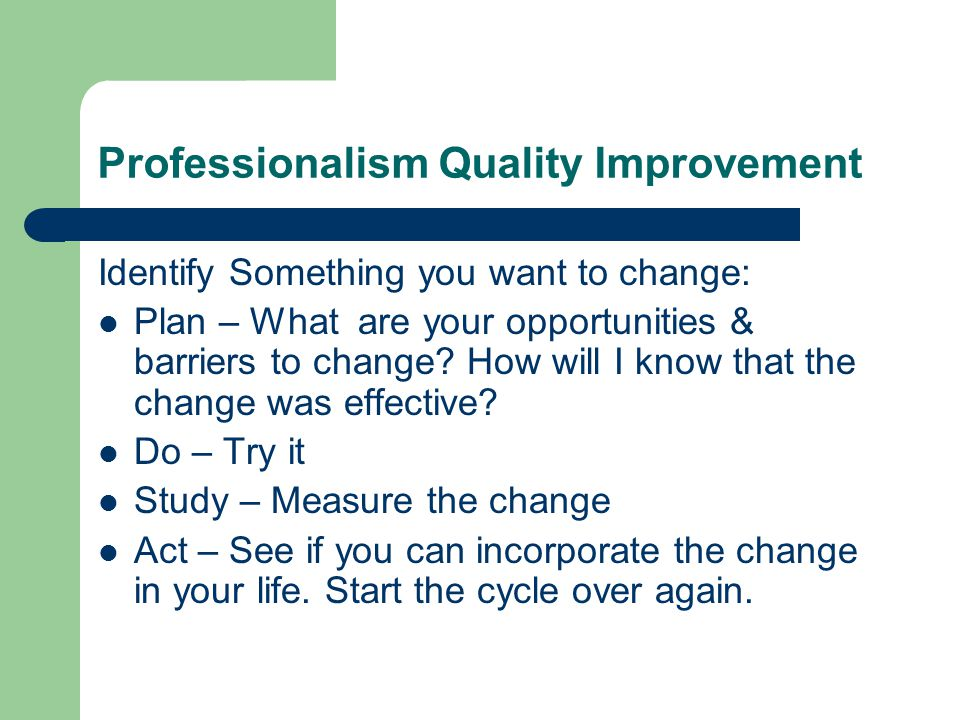 Professionalism Quality Improvement Identify Something you want to change: Plan – What are your opportunities & barriers to change.